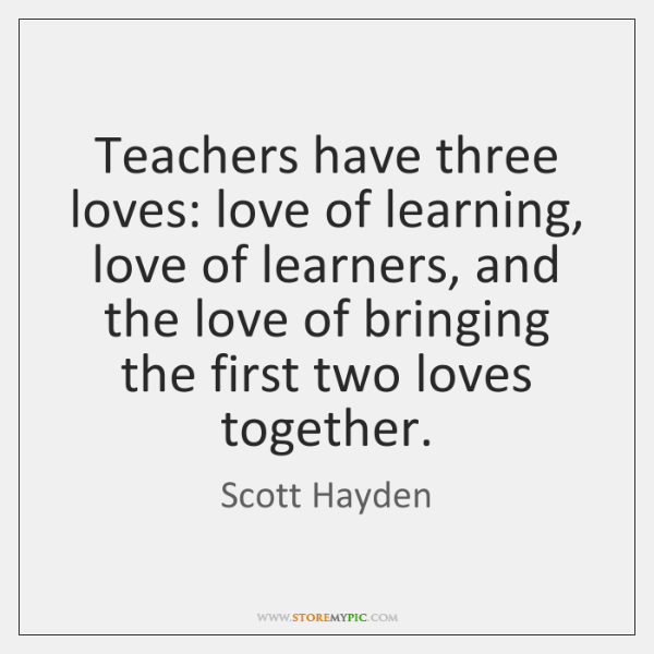 Teachers have three loves: love of learning, love of learners, and the ...