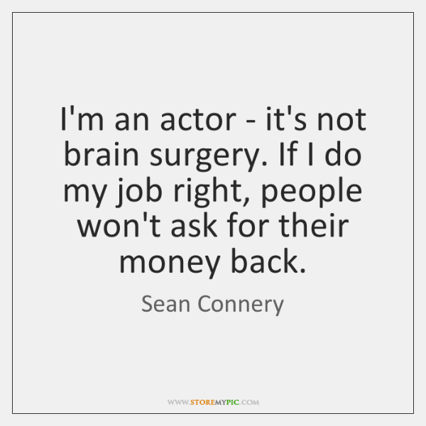 I'm an actor - it's not brain surgery. If I do my ...