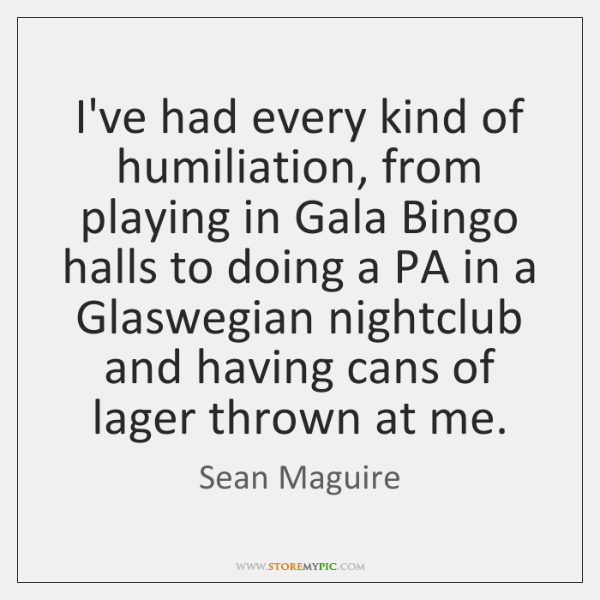 I've had every kind of humiliation, from playing in Gala Bingo halls ...