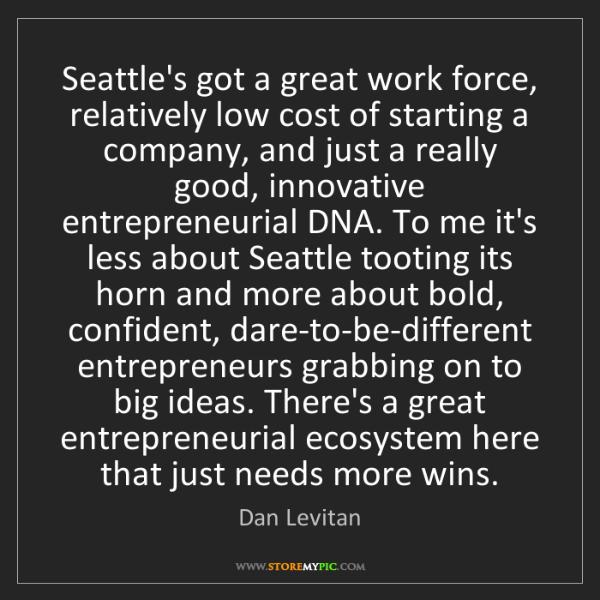 Dan Levitan: Seattle's got a great work force, relatively low cost...