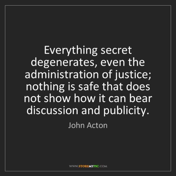 John Acton: Everything secret degenerates, even the administration...