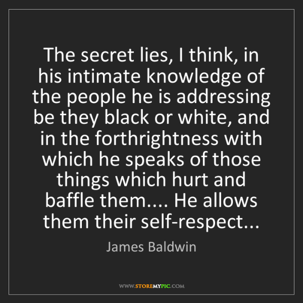 James Baldwin: The secret lies, I think, in his intimate knowledge of...
