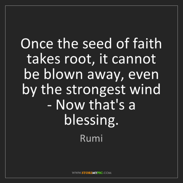 Rumi: Once the seed of faith takes root, it cannot be blown...