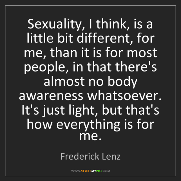 Frederick Lenz: Sexuality, I think, is a little bit different, for me,...