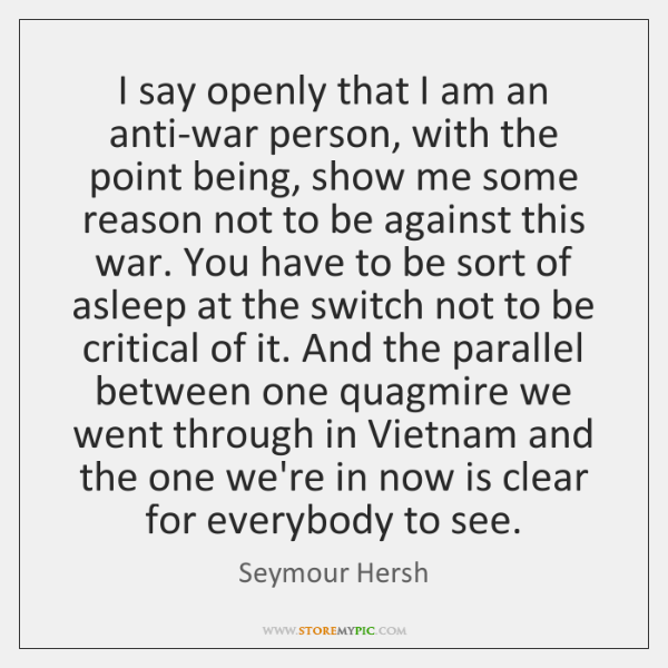 I say openly that I am an anti-war person, with the point ...