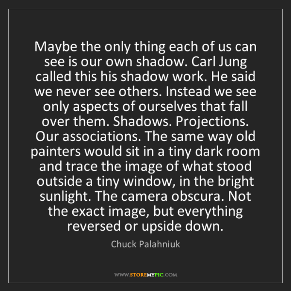 Chuck Palahniuk: Maybe the only thing each of us can see is our own shadow....