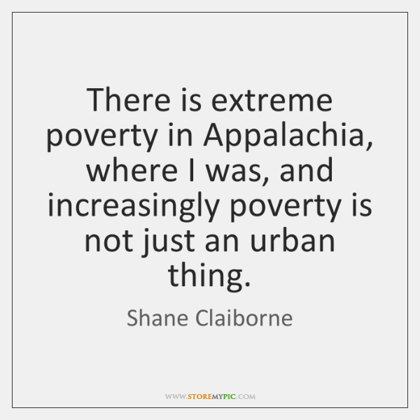 There is extreme poverty in Appalachia, where I was, and increasingly poverty ...