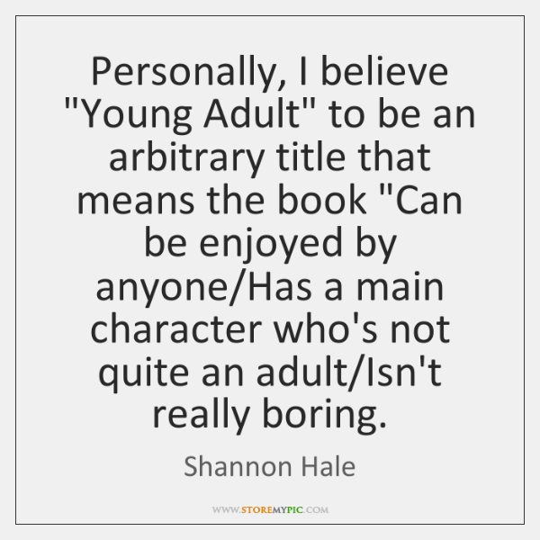 "Personally, I believe ""Young Adult"" to be an arbitrary title that means ..."