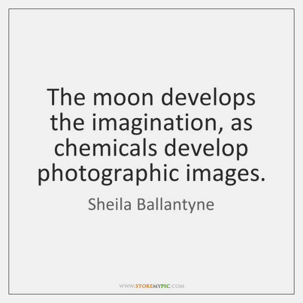 The moon develops the imagination, as chemicals develop photographic images.