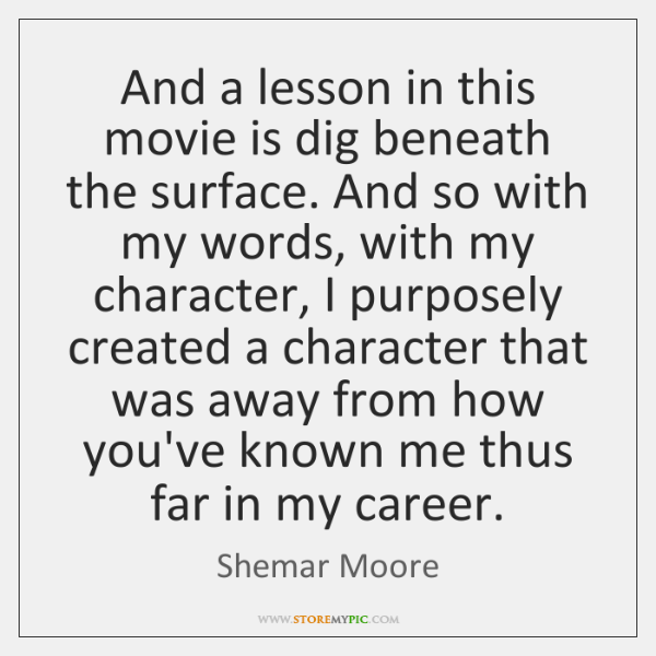 And a lesson in this movie is dig beneath the surface. And ...