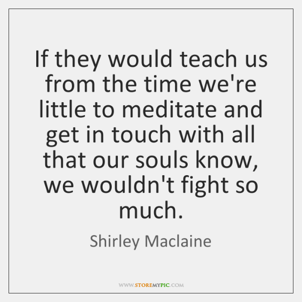 If they would teach us from the time we're little to meditate ...