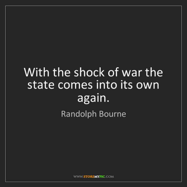 Randolph Bourne: With the shock of war the state comes into its own again.