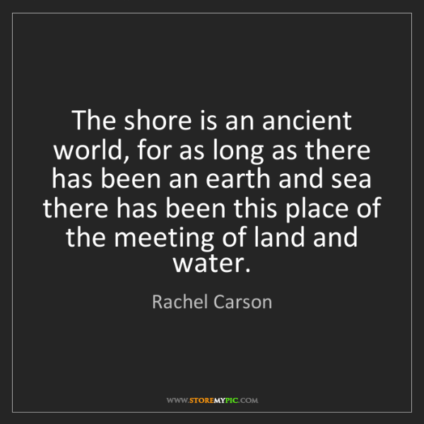 Rachel Carson: The shore is an ancient world, for as long as there has...