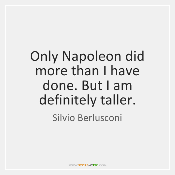 Only Napoleon did more than I have done. But I am definitely ...