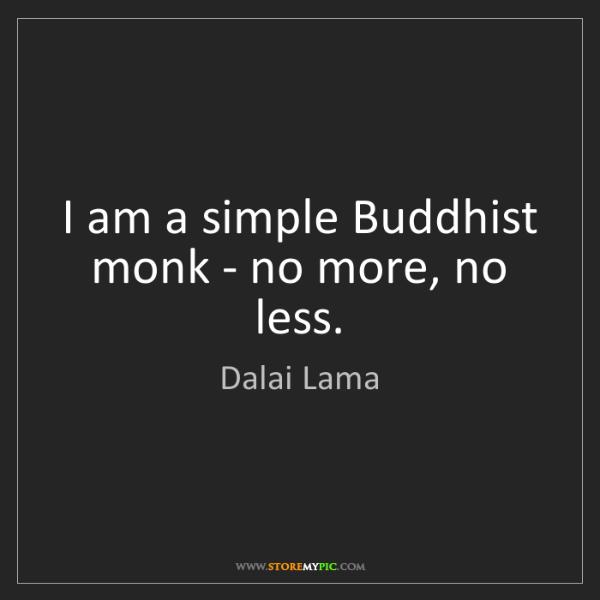 Dalai Lama: I am a simple Buddhist monk - no more, no less.