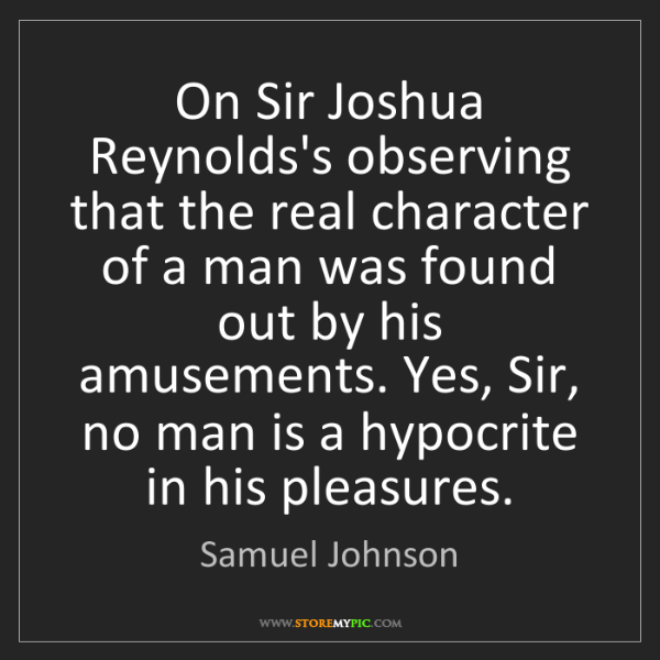 Samuel Johnson: On Sir Joshua Reynolds's observing that the real character...