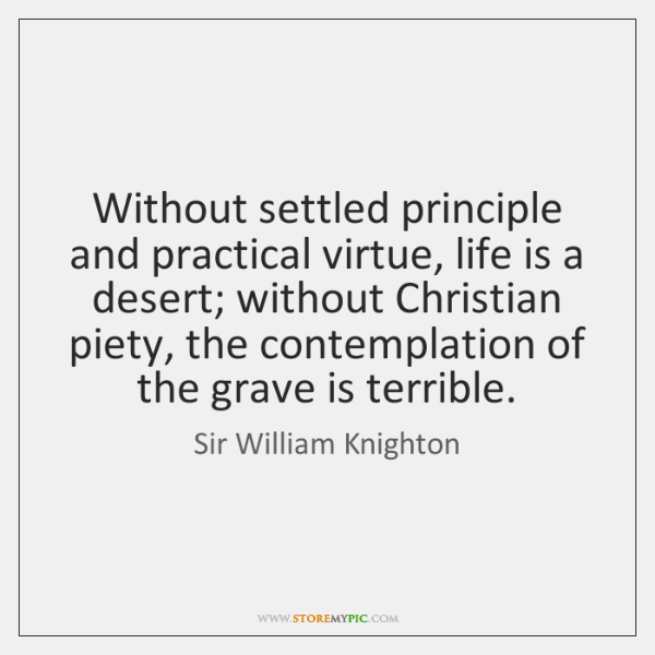 Without settled principle and practical virtue, life is a desert; without Christian ...