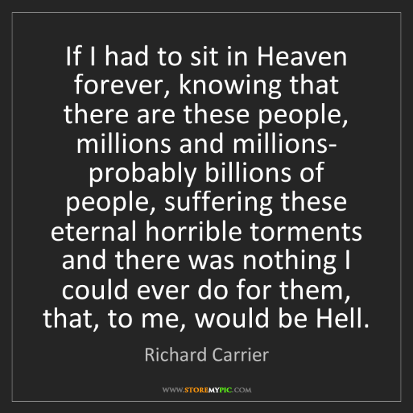 Richard Carrier: If I had to sit in Heaven forever, knowing that there...