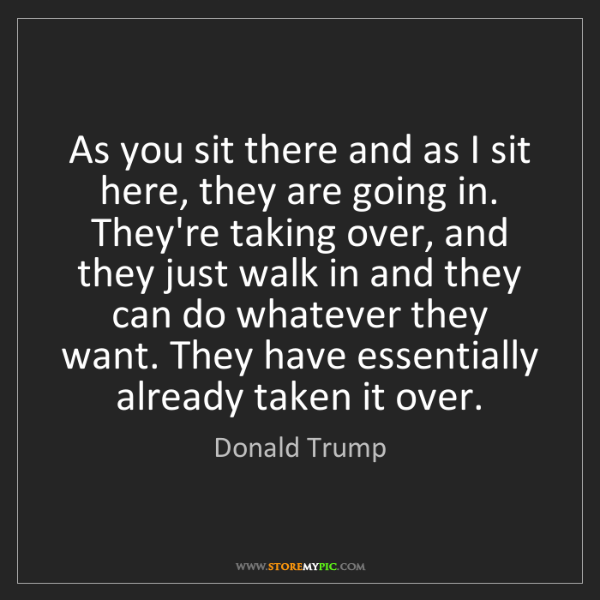 Donald Trump: As you sit there and as I sit here, they are going in....