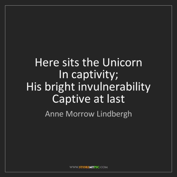 Anne Morrow Lindbergh: Here sits the Unicorn   In captivity;   His bright invulnerability...