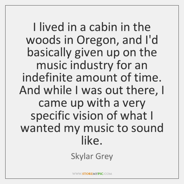 I lived in a cabin in the woods in Oregon, and I'd ...