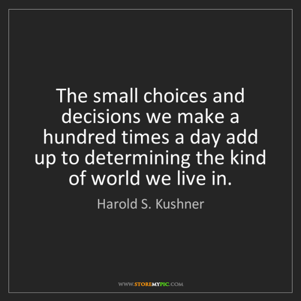 Harold S. Kushner: The small choices and decisions we make a hundred times...