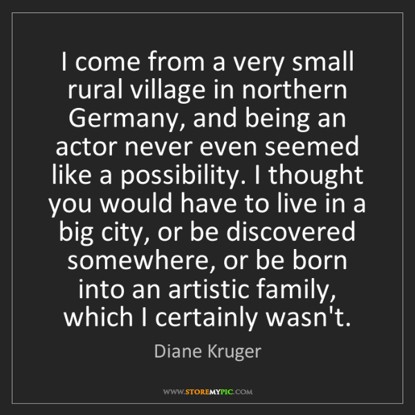 Diane Kruger: I come from a very small rural village in northern Germany,...