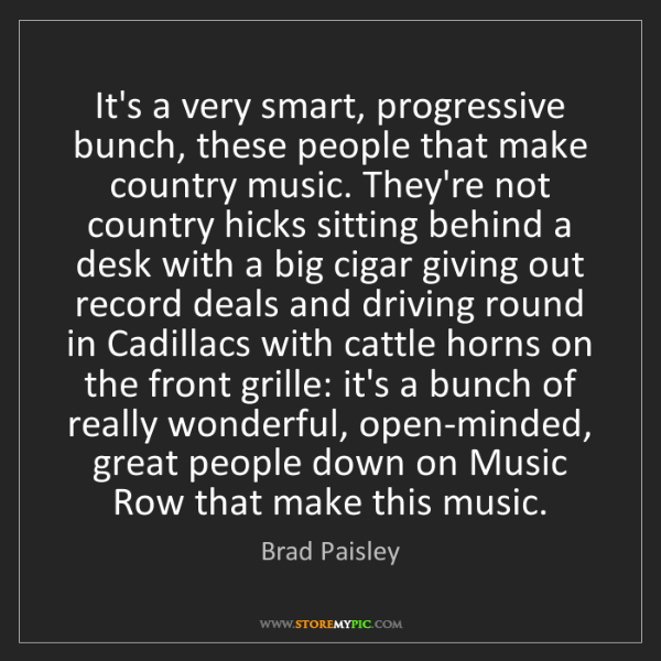 Brad Paisley: It's a very smart, progressive bunch, these people that...