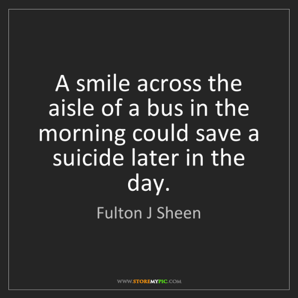 Fulton J Sheen: A smile across the aisle of a bus in the morning could...
