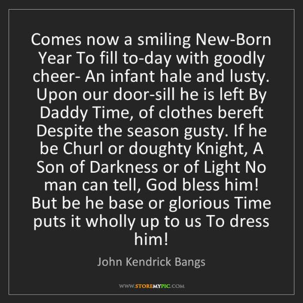 John Kendrick Bangs: Comes now a smiling New-Born Year To fill to-day with...