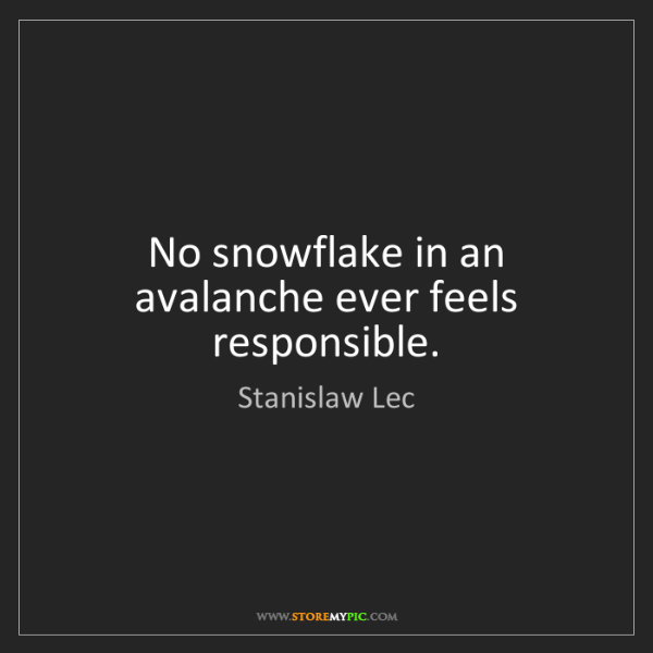 Stanislaw Lec: No snowflake in an avalanche ever feels responsible.