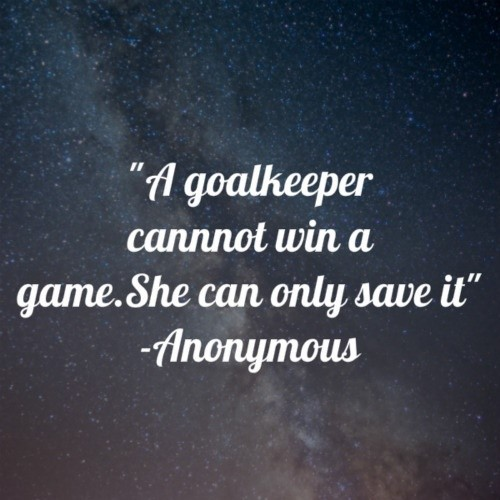 A goalkeeper cannot win a game she can only save it anonymous