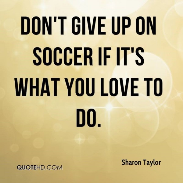 Dont give up on soccer if its what you love to do