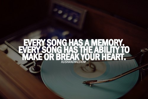 Every song has a memory every song has the ability to make or break your heart