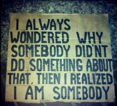 I always wondered why somebody didnt do something about that then i realized i am someb
