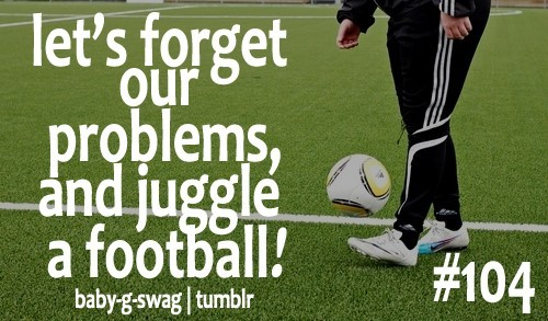Lets forget our problems and juggle a football
