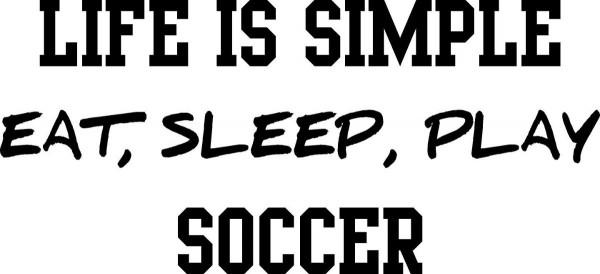 Life is simple eat sleep play soccer 002