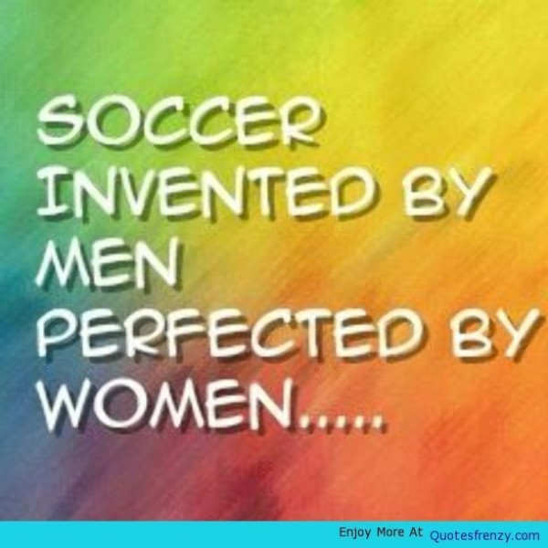 Soccer invented by men perfected by women