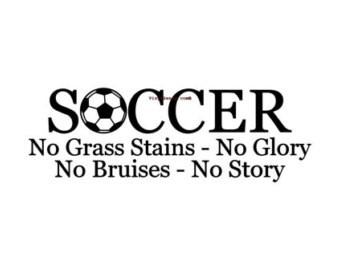 Soccer no grass stains no glory no bruises no story