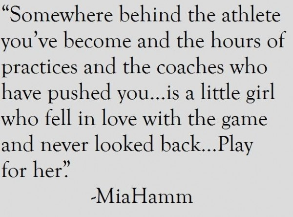 Somewhere behind the athlete youve become and the hours of practices and the coaches wh
