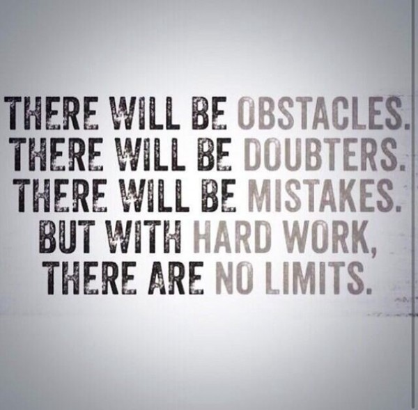 There will be obstacles there will be doubters there will be mstakes but with hard work