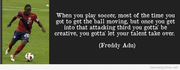 When you play soccer most of the time you got to get the ball moving