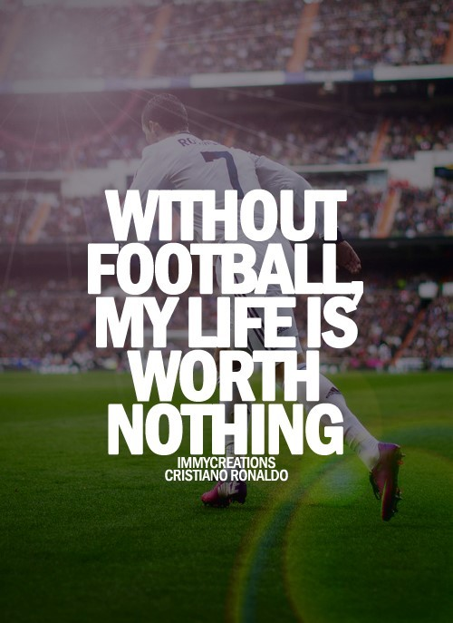 Wihout football my life is worth nothing