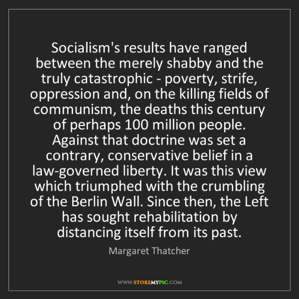 Margaret Thatcher: Socialism's results have ranged between the merely shabby...