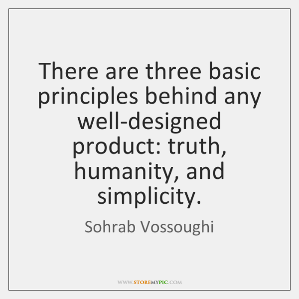 There are three basic principles behind any well-designed product: truth, humanity, and ...