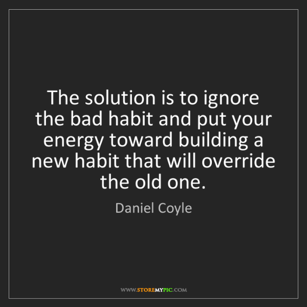 Daniel Coyle: The solution is to ignore the bad habit and put your...