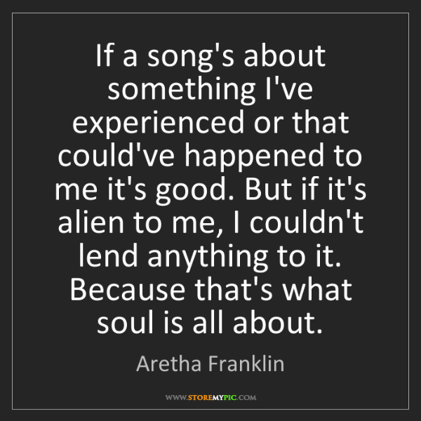 Aretha Franklin: If a song's about something I've experienced or that...