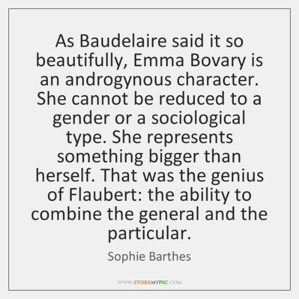 As Baudelaire said it so beautifully, Emma Bovary is an androgynous character. ...