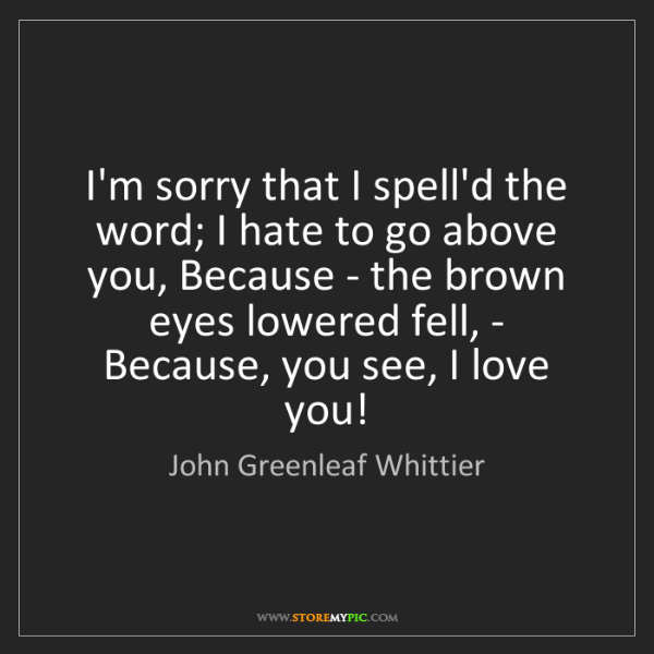 John Greenleaf Whittier: I'm sorry that I spell'd the word; I hate to go above...