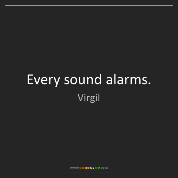 Virgil: Every sound alarms.